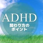 ADHDの子どもとの接し方~集中を促す関わり方のコツ~